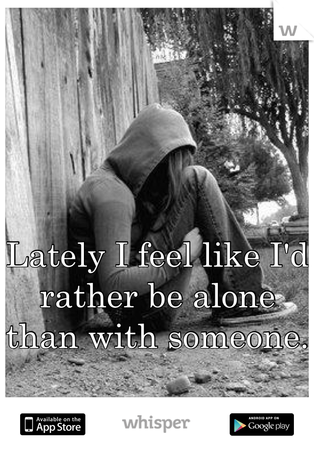 Lately I feel like I'd rather be alone than with someone.
