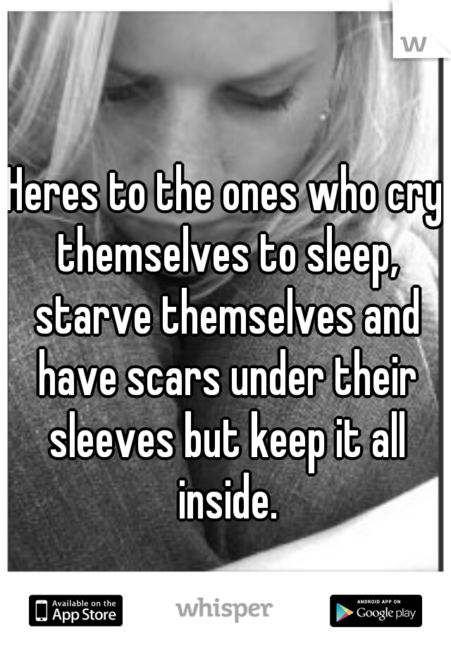 Heres to the ones who cry themselves to sleep, starve themselves and have scars under their sleeves but keep it all inside.