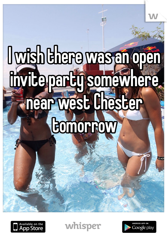 I wish there was an open invite party somewhere near west Chester tomorrow