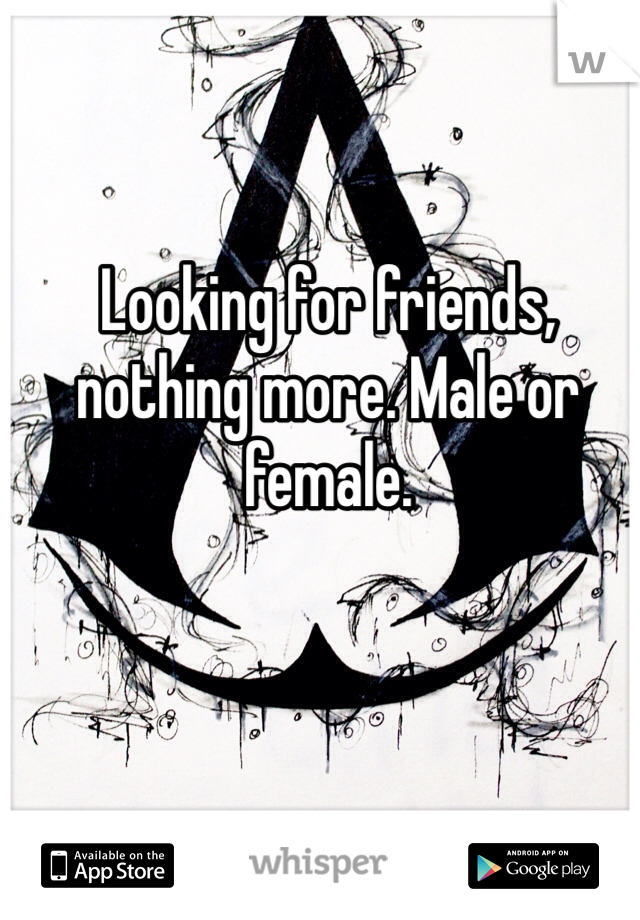 Looking for friends, nothing more. Male or female.