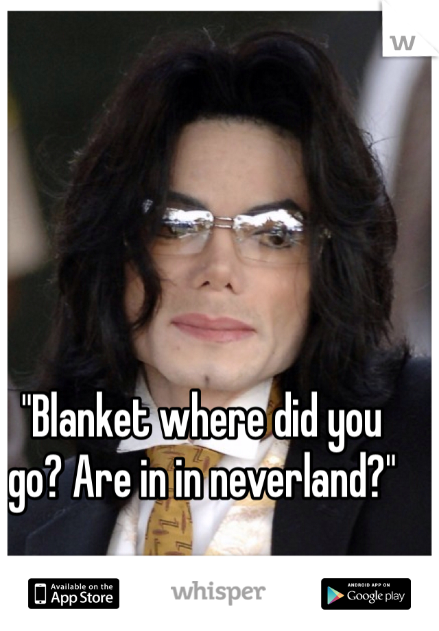 """""""Blanket where did you go? Are in in neverland?"""""""