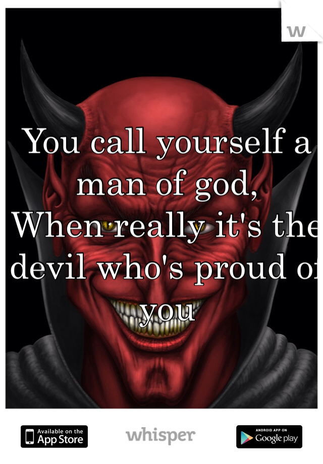 You call yourself a man of god, When really it's the devil who's proud of you