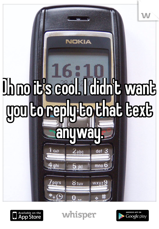 Oh no it's cool. I didn't want you to reply to that text anyway.