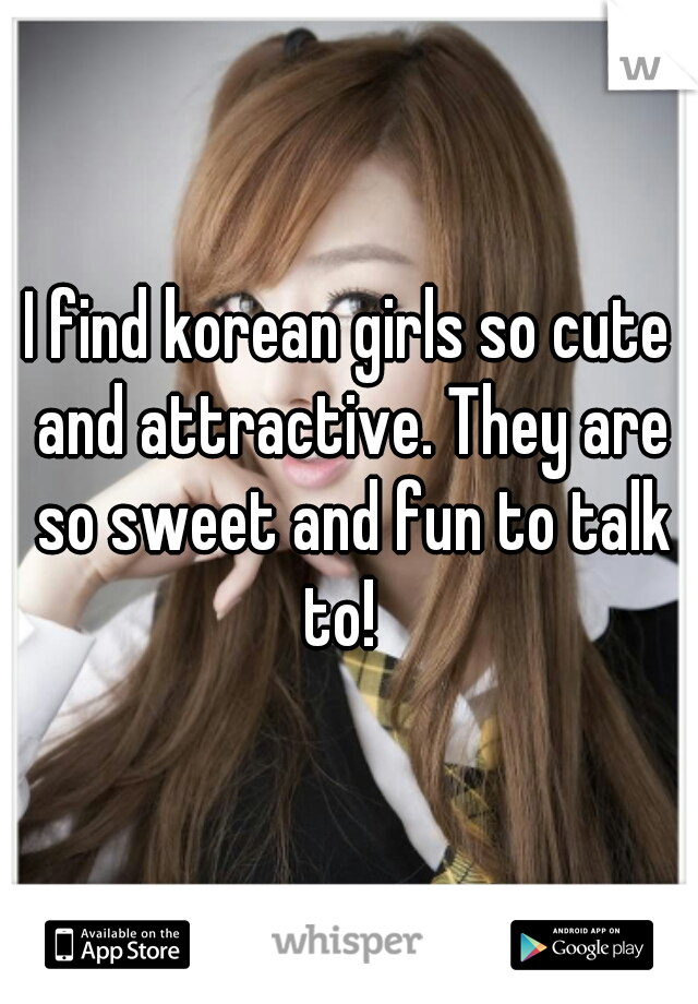 I find korean girls so cute and attractive. They are so sweet and fun to talk to!