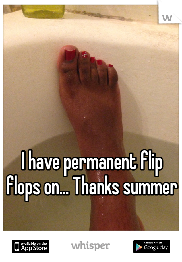 I have permanent flip flops on... Thanks summer
