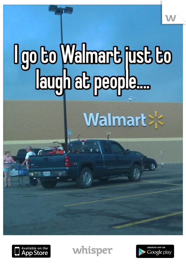 I go to Walmart just to laugh at people....