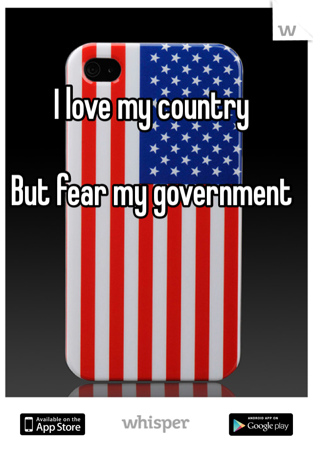I love my country  But fear my government