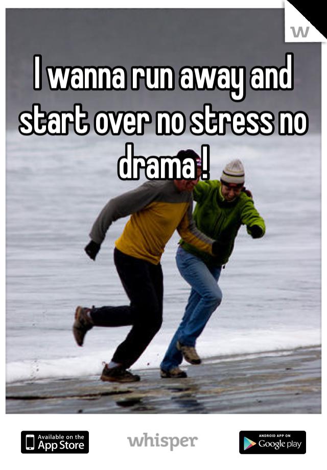 I wanna run away and start over no stress no drama !
