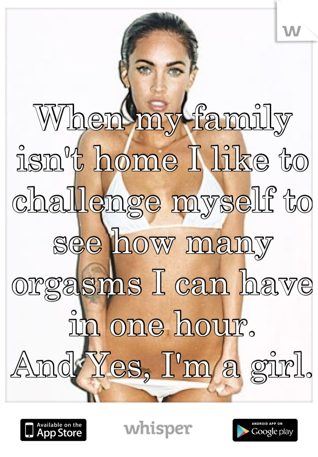 When my family isn't home I like to challenge myself to see how many orgasms I can have in one hour.  And Yes, I'm a girl.
