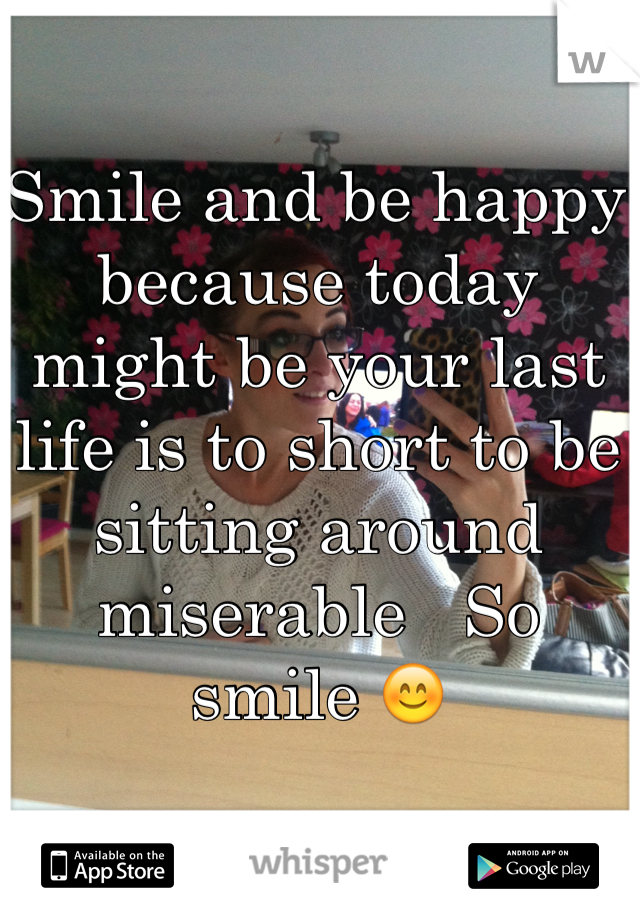 Smile and be happy because today might be your last life is to short to be sitting around miserable   So smile 😊