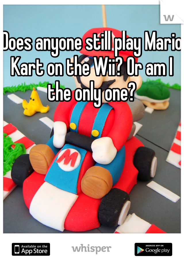Does anyone still play Mario Kart on the Wii? Or am I the only one?