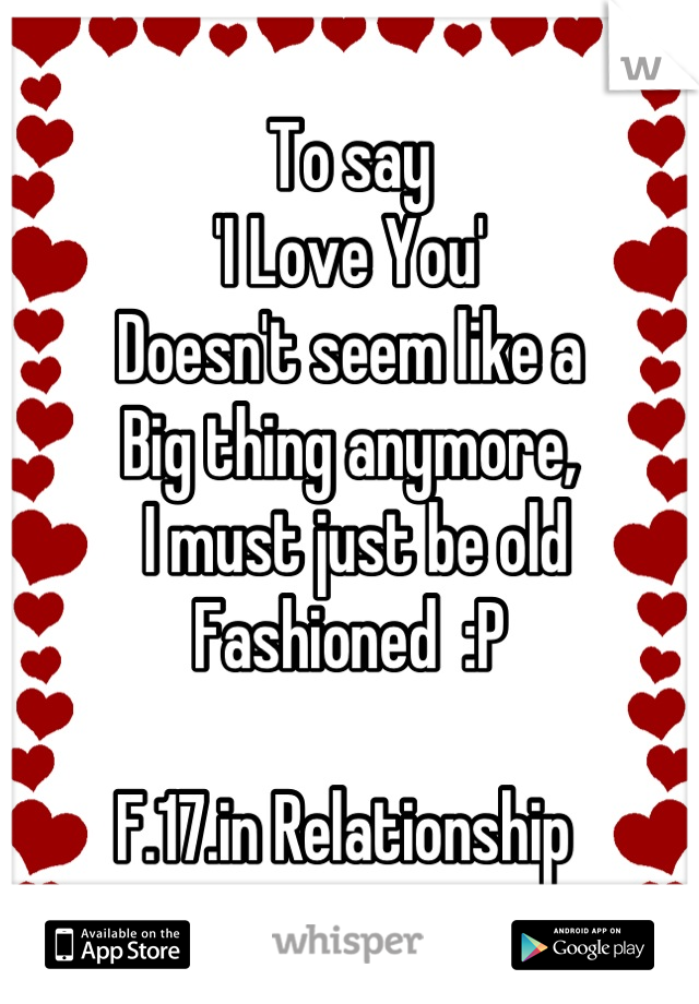 To say 'I Love You' Doesn't seem like a  Big thing anymore,  I must just be old Fashioned  :P  F.17.in Relationship