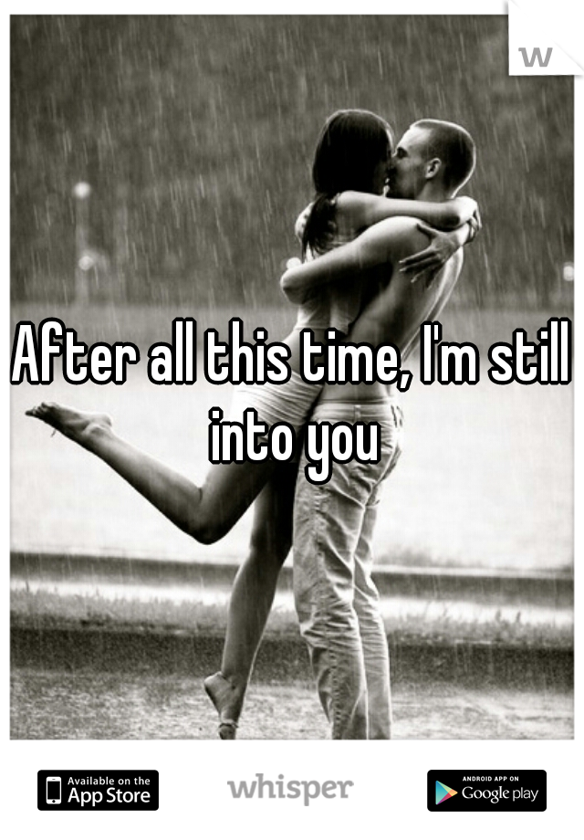 After all this time, I'm still into you