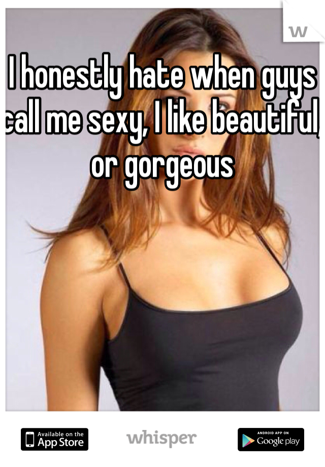 I honestly hate when guys call me sexy, I like beautiful, or gorgeous