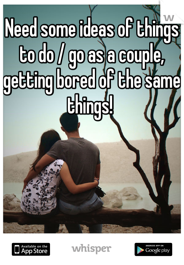 Need some ideas of things to do / go as a couple, getting bored of the same things!