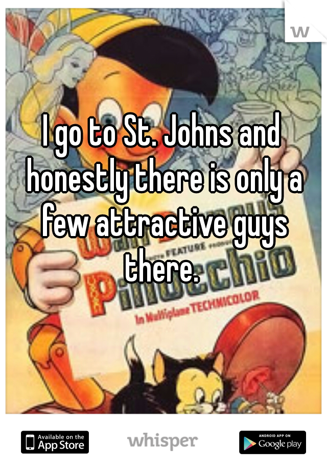 I go to St. Johns and honestly there is only a few attractive guys there.