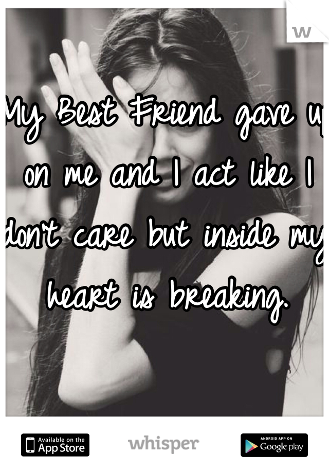 My Best Friend gave up on me and I act like I don't care but inside my heart is breaking.