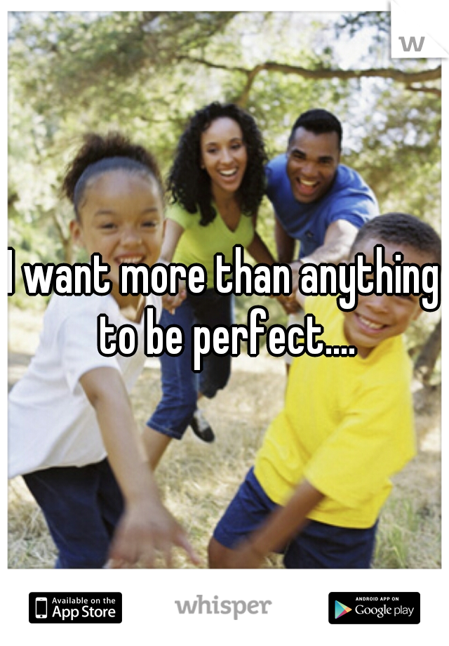 I want more than anything to be perfect....