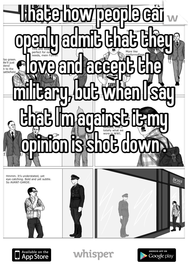 I hate how people can openly admit that they love and accept the military, but when I say that I'm against it my opinion is shot down .