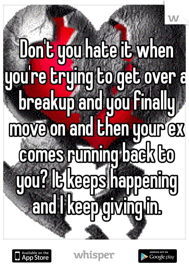 Don't you hate it when you're trying to get over a breakup and you finally move on and then your ex comes running back to you? It keeps happening and I keep giving in.