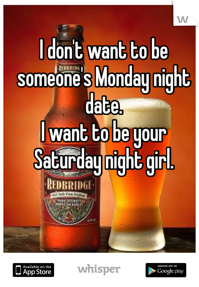 I don't want to be someone's Monday night date. I want to be your Saturday night girl.