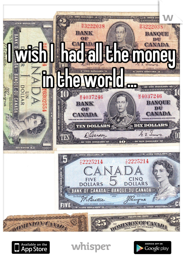 I wish I  had all the money in the world ...