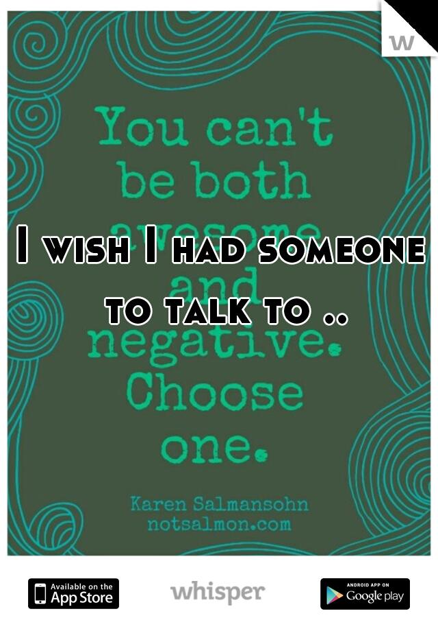 I wish I had someone to talk to ..
