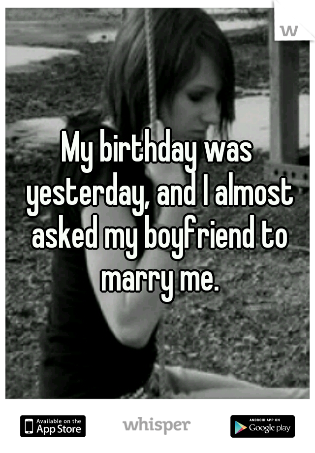 My birthday was yesterday, and I almost asked my boyfriend to marry me.