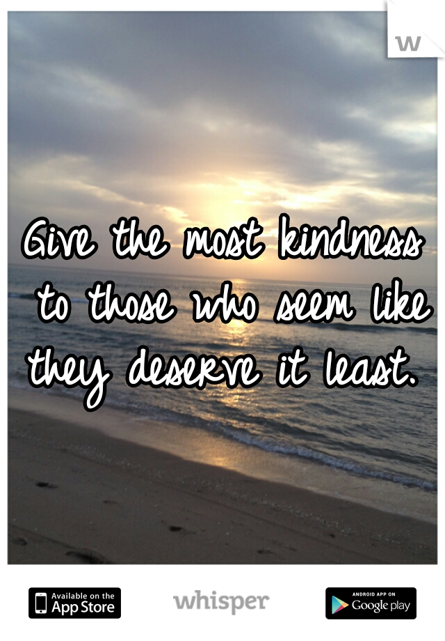 Give the most kindness to those who seem like they deserve it least.