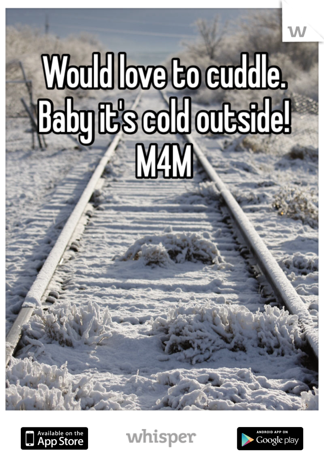 Would love to cuddle.   Baby it's cold outside!  M4M