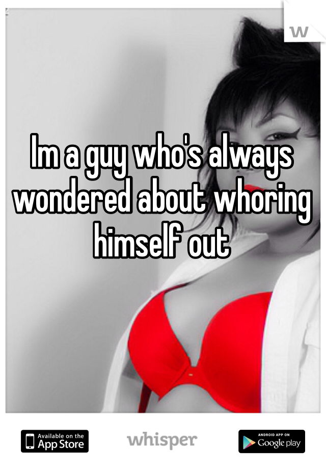Im a guy who's always wondered about whoring himself out