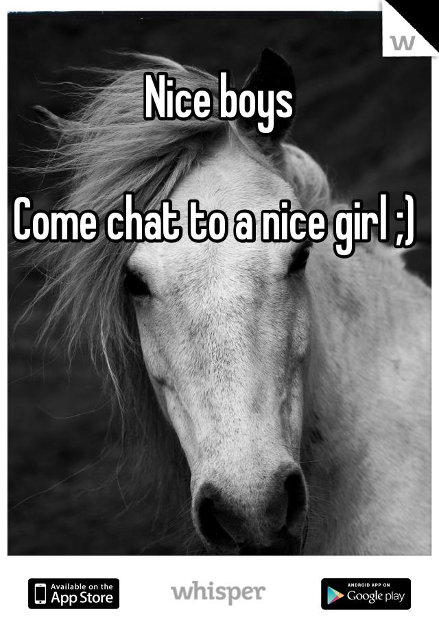 Nice boys  Come chat to a nice girl ;)