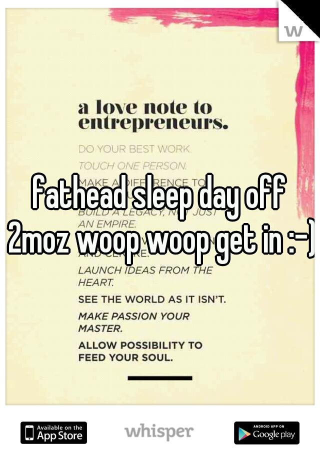 fathead sleep day off 2moz woop woop get in :-)