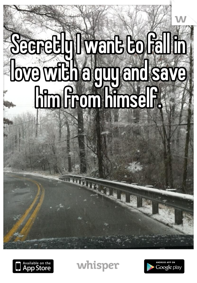 Secretly I want to fall in love with a guy and save him from himself.