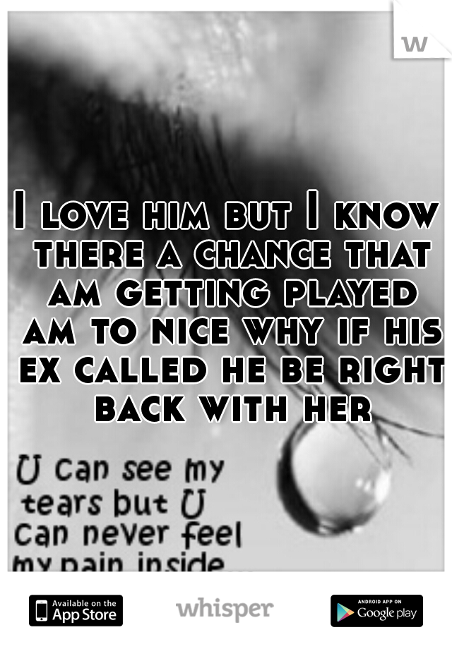 I love him but I know there a chance that am getting played am to nice why if his ex called he be right back with her