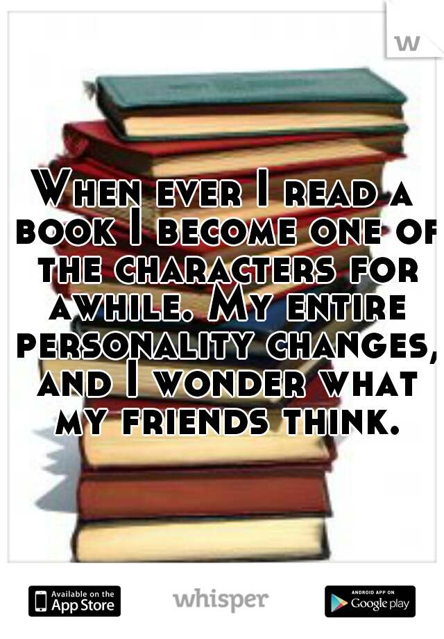 When ever I read a book I become one of the characters for awhile. My entire personality changes, and I wonder what my friends think.