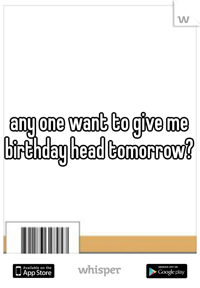 any one want to give me birthday head tomorrow?