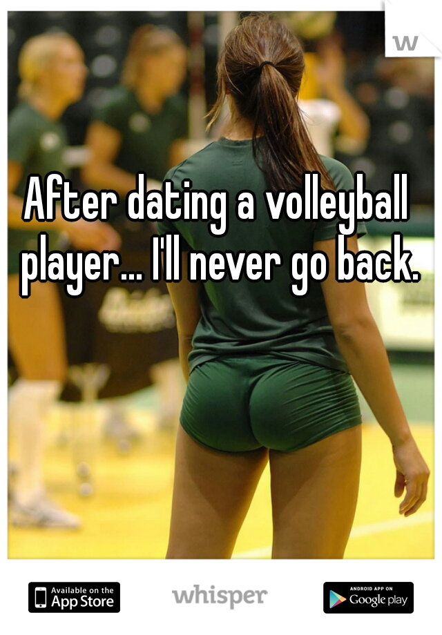 After dating a volleyball player... I'll never go back.