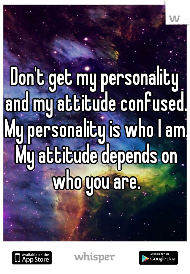 Don't get my personality and my attitude confused. My personality is who I am. My attitude depends on who you are.