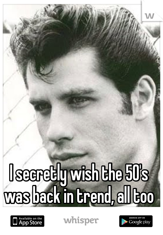 I secretly wish the 50's was back in trend, all too hot.