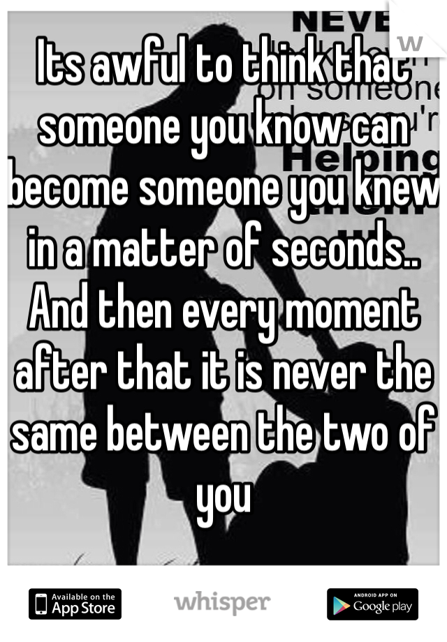Its awful to think that someone you know can become someone you knew in a matter of seconds.. And then every moment after that it is never the same between the two of you