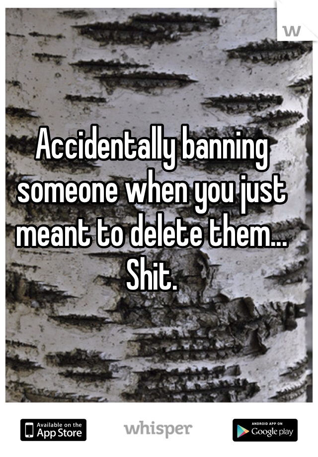 Accidentally banning someone when you just meant to delete them... Shit.