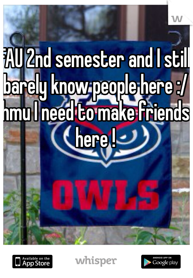 FAU 2nd semester and I still barely know people here :/ hmu I need to make friends here !
