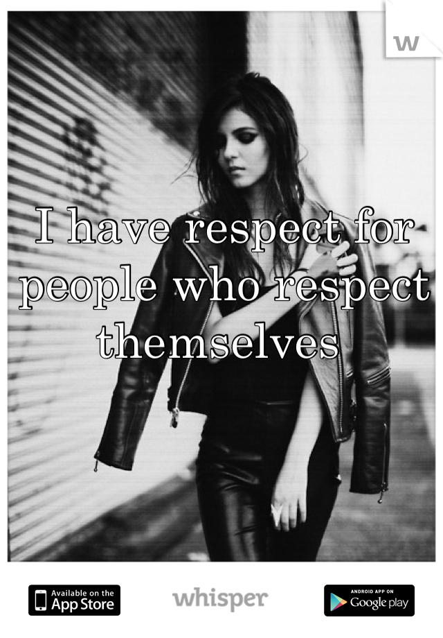 I have respect for people who respect themselves
