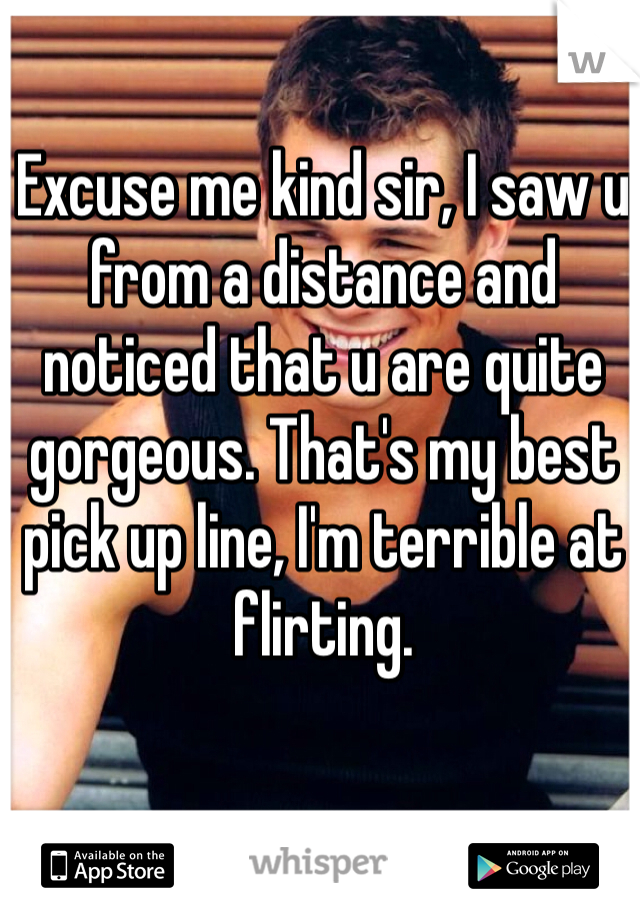 Excuse me kind sir, I saw u from a distance and noticed that u are quite gorgeous. That's my best pick up line, I'm terrible at flirting.