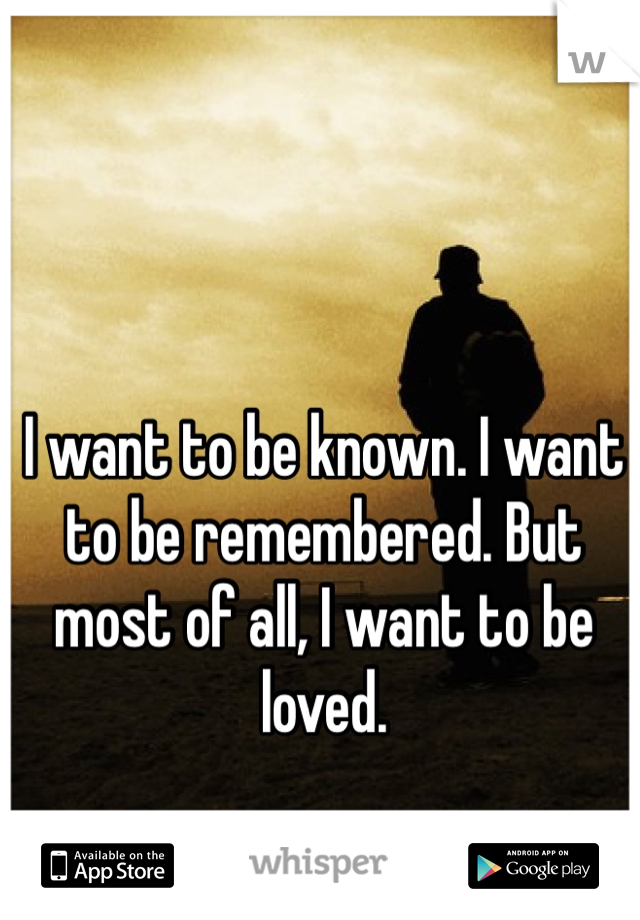 I want to be known. I want to be remembered. But most of all, I want to be loved.