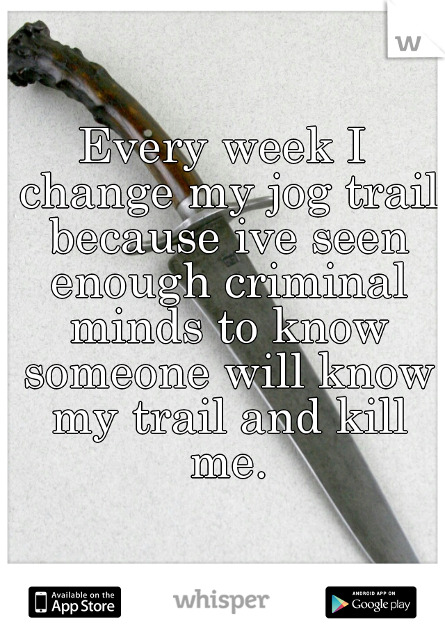 Every week I change my jog trail because ive seen enough criminal minds to know someone will know my trail and kill me.