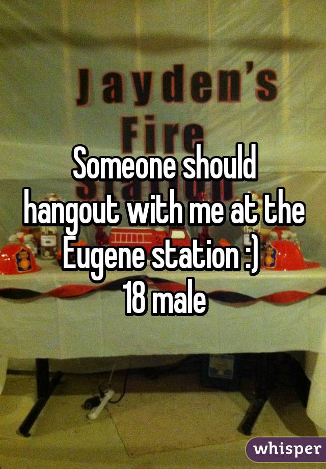 Someone should hangout with me at the Eugene station :)  18 male
