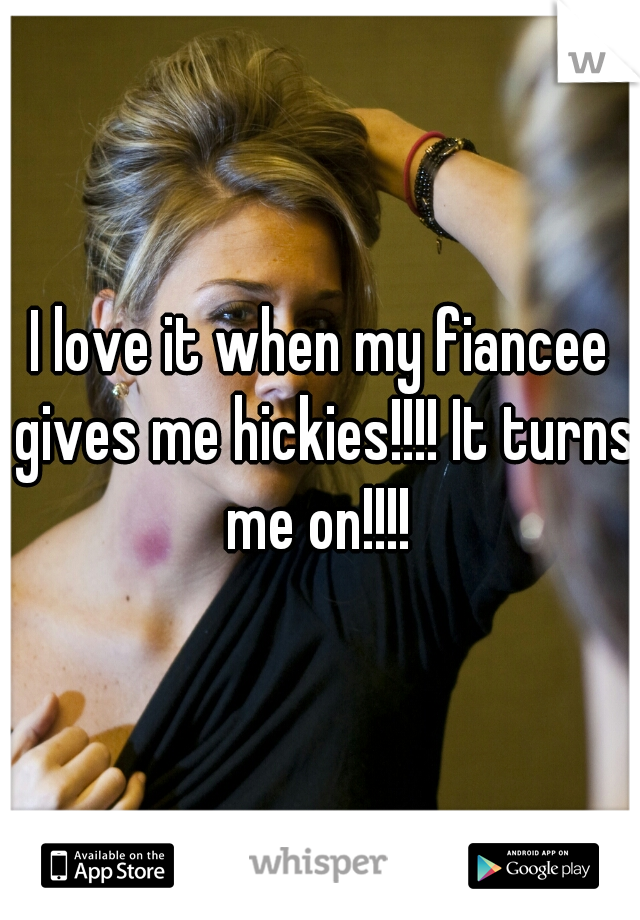I love it when my fiancee gives me hickies!!!! It turns me on!!!!