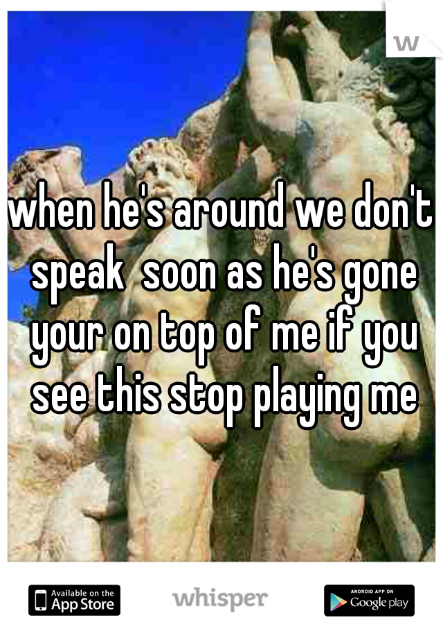 when he's around we don't speak  soon as he's gone your on top of me if you see this stop playing me